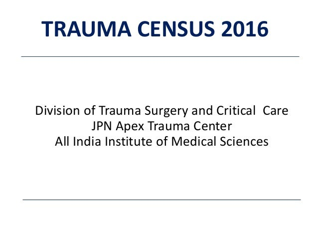 Division of Trauma Surgery and Critical Care JPN Apex Trauma Center All India Institute of Medical Sciences TRAUMA CENSUS ...