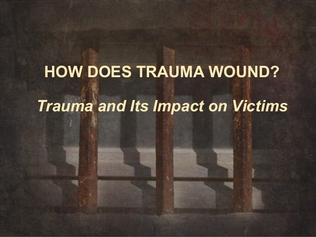 HOW DOES TRAUMA WOUND?Trauma and Its Impact on Victims