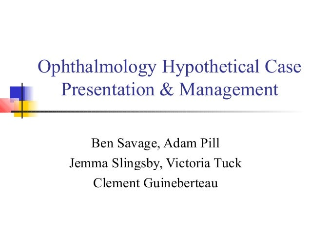 Ophthalmology Hypothetical Case Presentation & Management Ben Savage, Adam Pill Jemma Slingsby, Victoria Tuck Clement Guin...