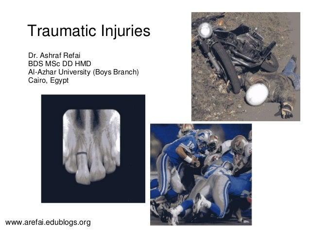 Traumatic Injuries Dr. Ashraf Refai BDS MSc DD HMD Al-Azhar University (Boys Branch) Cairo, Egypt www.arefai.edublogs.org