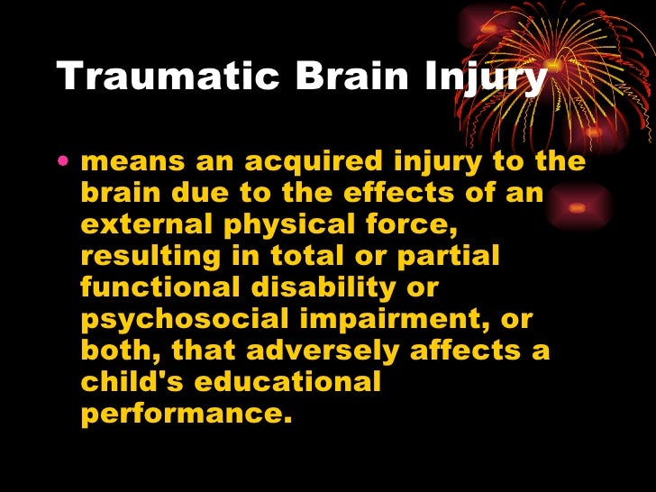 Traumatic Brain Injury <ul><li>means an acquired injury to the brain due to the effects of an external physical force, res...