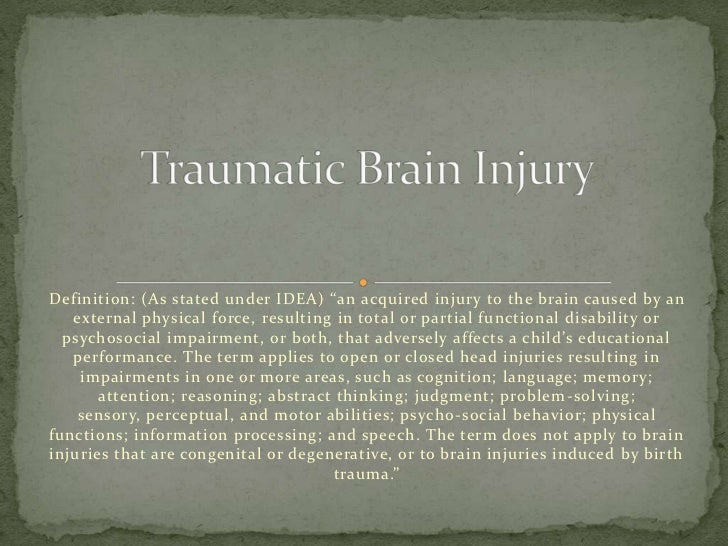 "Definition: (As stated under IDEA) ""an acquired injury to the brain caused by an   external physical force, resulting in t..."