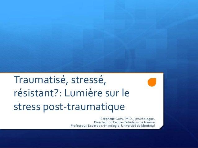 Traumatisé, stressé, résistant?: Lumière sur le stress post-traumatique Stéphane Guay, Ph.D. , psychologue. Directeur du C...