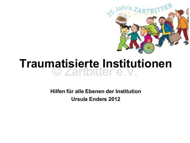 Traumatisierte Institutionen © Zartbitter e.V. Hilfen für alle Ebenen der Institution Ursula Enders 2012  