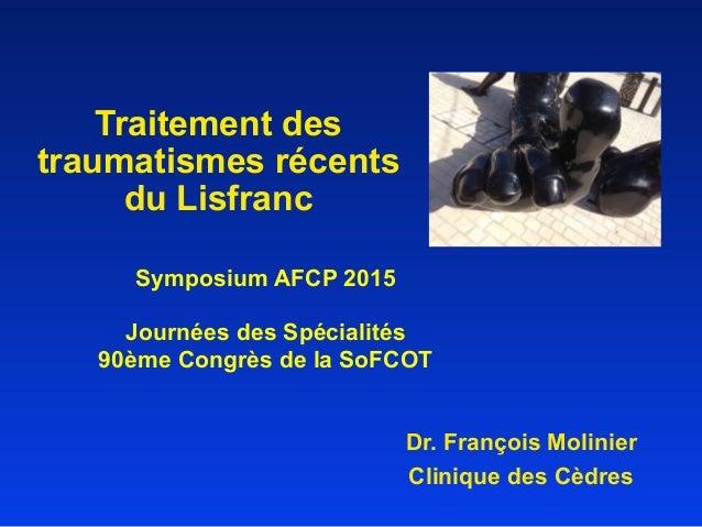 Traitement des traumatismes récents du Lisfranc Dr. François Molinier Clinique des Cèdres Symposium AFCP 2015 Journées des...