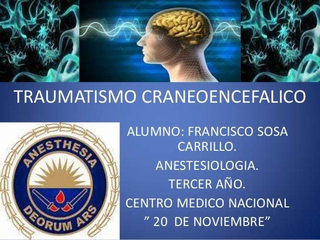 """ALUMNO: FRANCISCO SOSA CARRILLO. ANESTESIOLOGIA. TERCER AÑO. CENTRO MEDICO NACIONAL """" 20 DE NOVIEMBRE"""" TRAUMATISMO CRANEOE..."""