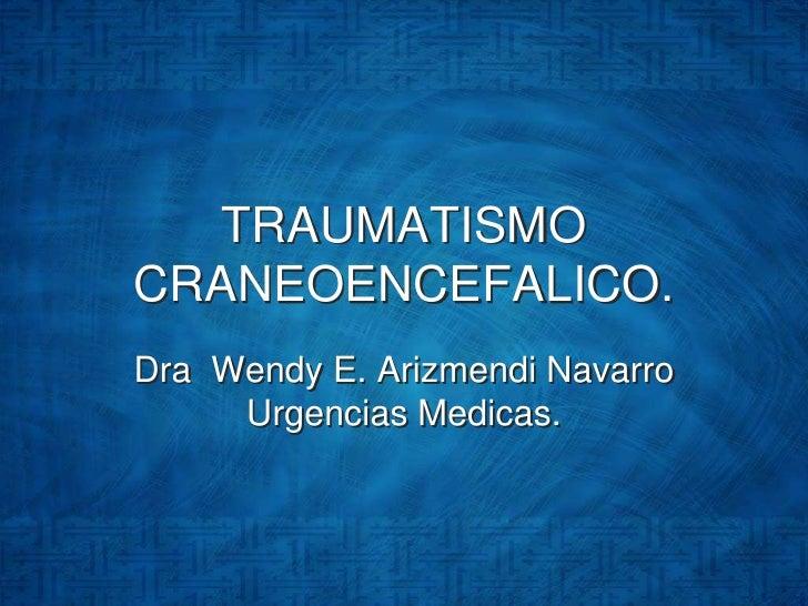 TRAUMATISMO CRANEOENCEFALICO.<br />Dra  Wendy E. Arizmendi Navarro UrgenciasMedicas.<br />