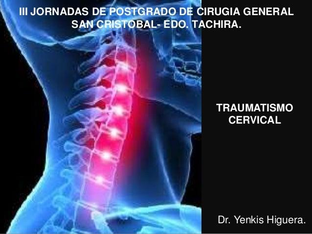 III JORNADAS DE POSTGRADO DE CIRUGIA GENERAL SAN CRISTOBAL- EDO. TACHIRA. TRAUMATISMO CERVICAL Dr. Yenkis Higuera.