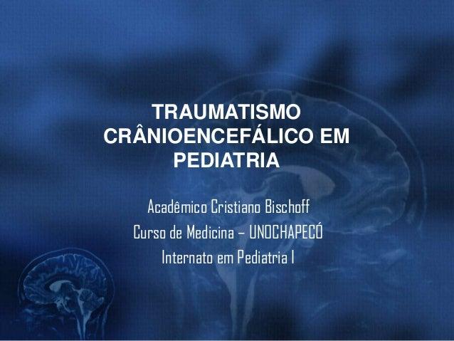 TRAUMATISMO CRÂNIOENCEFÁLICO EM PEDIATRIA Acadêmico Cristiano Bischoff Curso de Medicina – UNOCHAPECÓ Internato em Pediatr...