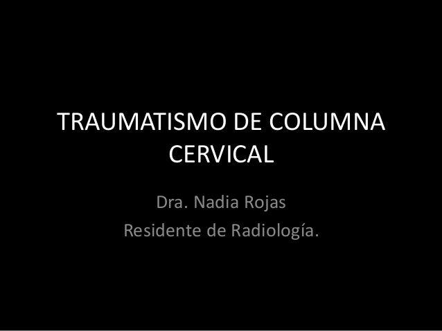TRAUMATISMO DE COLUMNA CERVICAL Dra. Nadia Rojas Residente de Radiología.