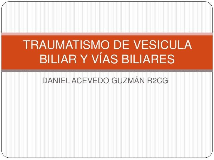 TRAUMATISMO DE VESICULA  BILIAR Y VÍAS BILIARES  DANIEL ACEVEDO GUZMÁN R2CG