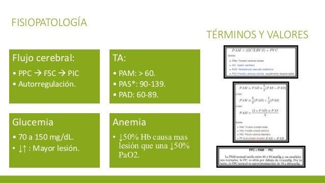 FISIOPATOLOGÍA TÉRMINOS Y VALORES Flujo cerebral: • PPC  FSC  PIC • Autorregulación. TA: • PAM: > 60. • PAS*: 90-139. • ...