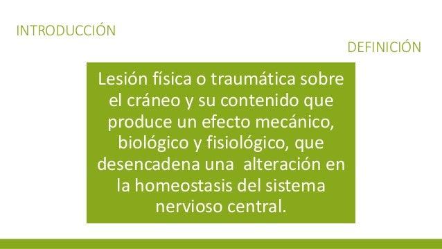 INTRODUCCIÓN DEFINICIÓN Lesión física o traumática sobre el cráneo y su contenido que produce un efecto mecánico, biológic...