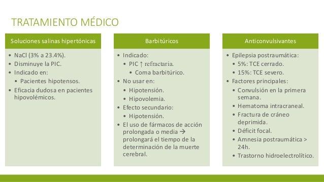TRATAMIENTO MÉDICO Soluciones salinas hipertónicas • NaCl (3% a 23.4%). • Disminuye la PIC. • Indicado en: • Pacientes hip...