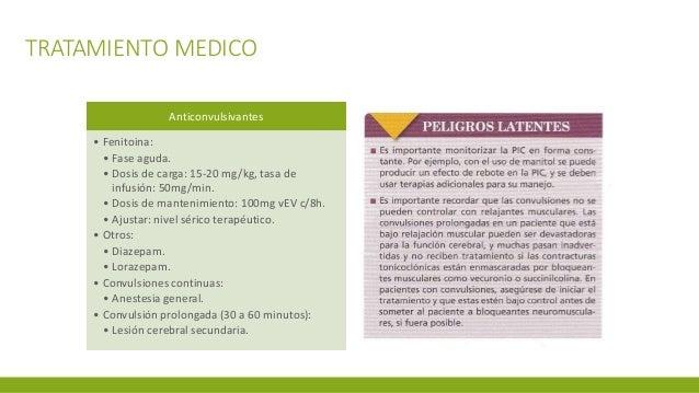 TRATAMIENTO MEDICO Anticonvulsivantes • Fenitoina: • Fase aguda. • Dosis de carga: 15-20 mg/kg, tasa de infusión: 50mg/min...