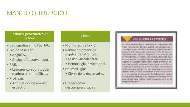 MANEJO QUIRÚRGICO Lesiones penetrantes de cráneo • Radiografías si no hay TAC. • Lesión vascular: • AngioTAC. • Angiografí...