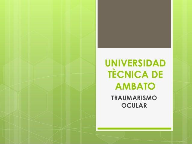 UNIVERSIDAD TÈCNICA DE AMBATO TRAUMARISMO OCULAR