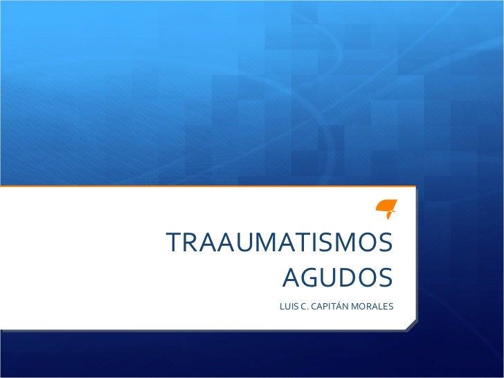 TRAAUMATISMOS AGUDOS LUIS C. CAPITÁN MORALES