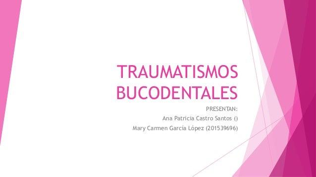 TRAUMATISMOS BUCODENTALES PRESENTAN: Ana Patricia Castro Santos () Mary Carmen García López (201539696)