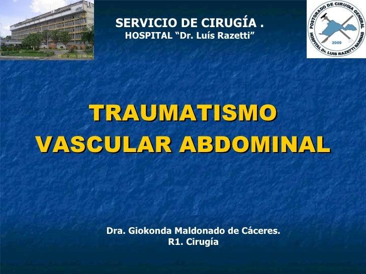 """TRAUMATISMO VASCULAR ABDOMINAL Dra. Giokonda Maldonado  de Cáceres. R1. Cirugía SERVICIO DE CIRUGÍA . HOSPITAL """"Dr. Luís R..."""