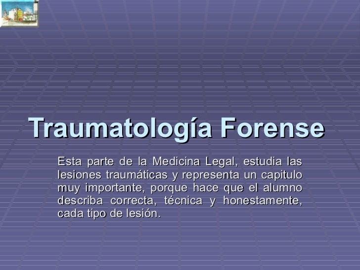 Traumatología Forense   Esta parte de la Medicina Legal, estudia las lesiones traumáticas y representa un capitulo muy imp...