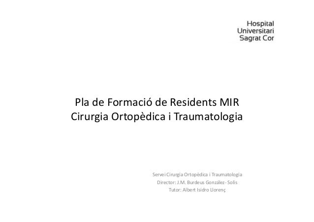 Pla de Formació de Residents MIR Cirurgia Ortopèdica i Traumatologia Servei Cirurgia Ortopèdica i Traumatologia Director: ...
