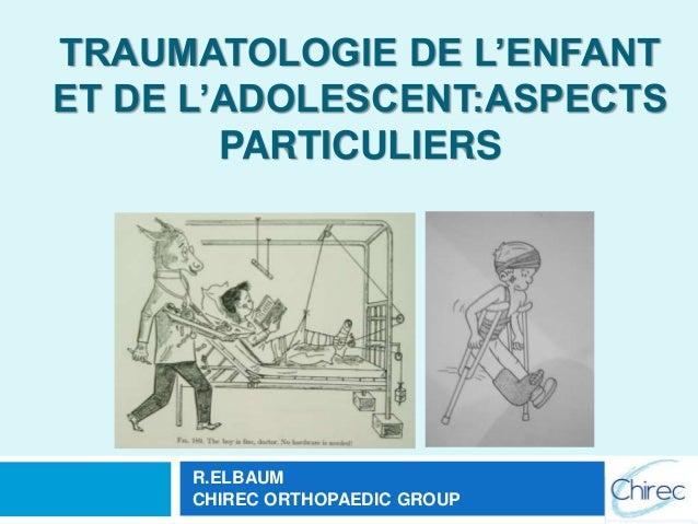 TRAUMATOLOGIE DE L'ENFANT ET DE L'ADOLESCENT:ASPECTS PARTICULIERS R.ELBAUM CHIREC ORTHOPAEDIC GROUP