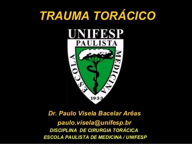 TRAUMA TORÁCICO  Dr. Paulo Visela Bacelar Arêas paulo.visela@unifesp.br DISCIPLINA DE CIRURGIA TORÁCICA ESCOLA PAULISTA DE...