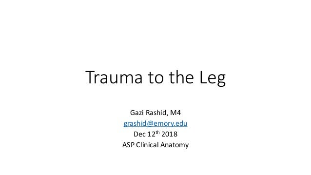Trauma to the Leg Gazi Rashid, M4 grashid@emory.edu Dec 12th 2018 ASP Clinical Anatomy