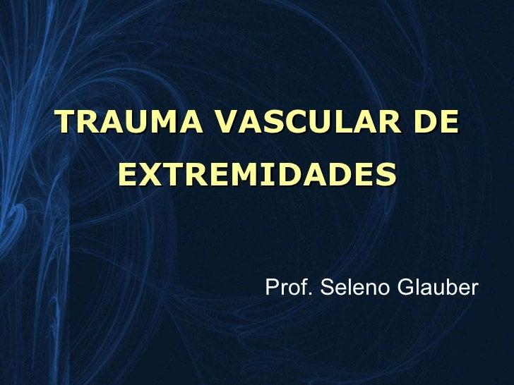 TRAUMA VASCULAR DE  EXTREMIDADES         Prof. Seleno Glauber