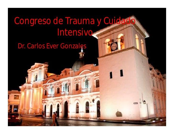Congreso de Trauma y Cuidado           Intensivo Dr. Carlos Ever Gonzales