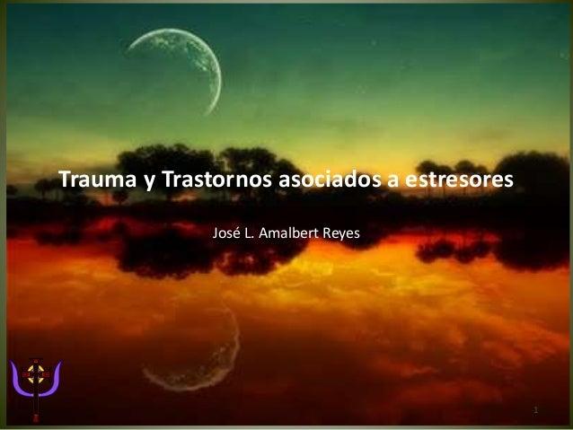 Trauma y Trastornos asociados a estresores José L. Amalbert Reyes 1