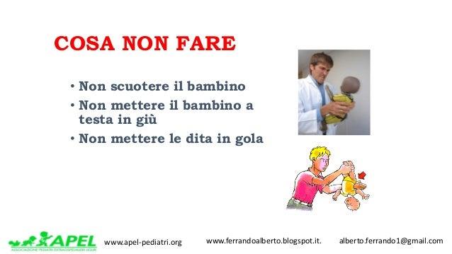 www.apel-pediatri.org www.ferrandoalberto.blogspot.it.alberto.ferrando1@gmail.com COSA NON FARE • Non scuotere il...