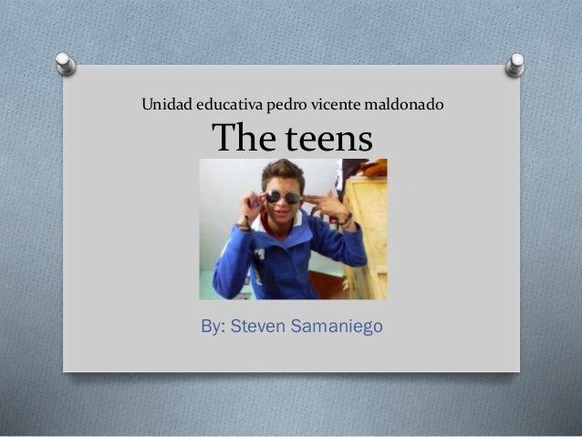 Unidad educativa pedro vicente maldonado The teens By: Steven Samaniego