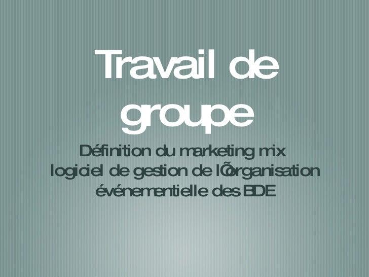 Travail de groupe <ul><li>Définition du marketing mix  </li></ul><ul><li>logiciel de gestion de l'organisation événementie...