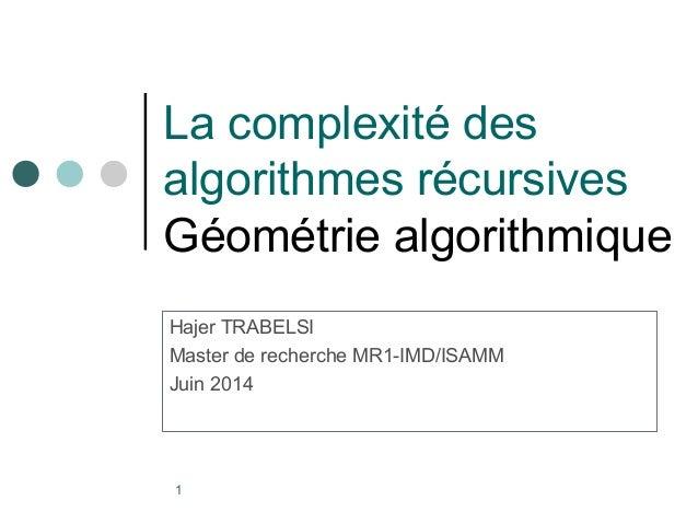 La complexité des  algorithmes récursives  Géométrie algorithmique  Hajer TRABELSI  Master de recherche MR1-IMD/ISAMM  Jui...
