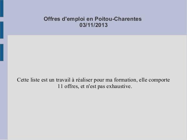 Offres d'emploi en Poitou-Charentes 03/11/2013  Cette liste est un travail à réaliser pour ma formation, elle comporte 11 ...
