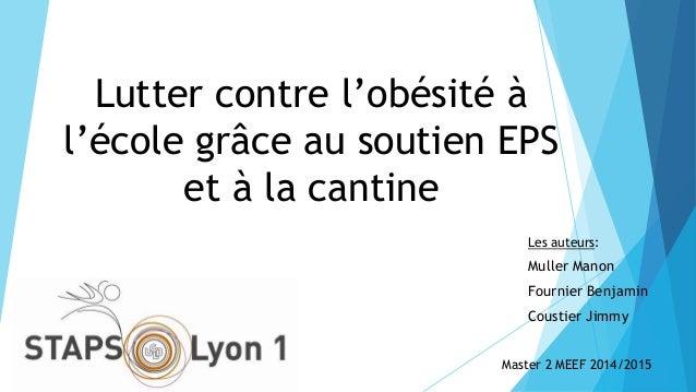 Lutter contre l'obésité à l'école grâce au soutien EPS et à la cantine Les auteurs: Muller Manon Fournier Benjamin Coustie...