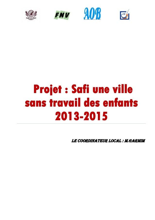 Projet : Safi une ville sans travail des enfants 2013-2015 Le coordinateur Local : M.GARMIM