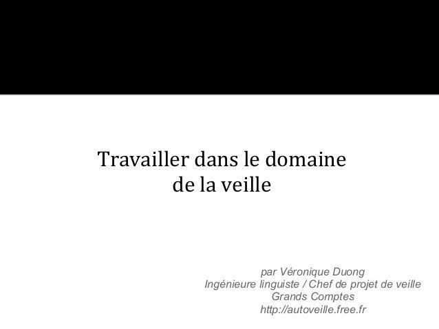 Travailler dans le domaine        de la veille                       par Véronique Duong           Ingénieure linguiste / ...