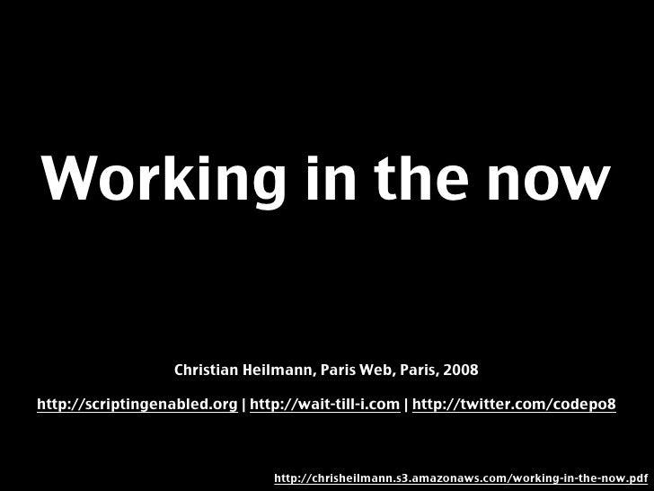 Working in the now                     Christian Heilmann, Paris Web, Paris, 2008  http://scriptingenabled.org | http://wa...
