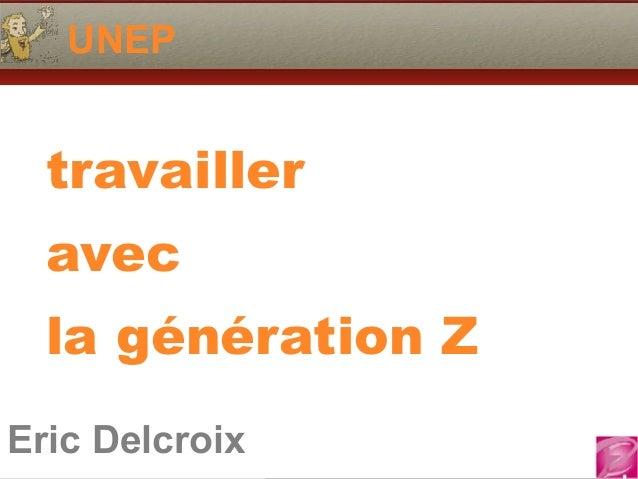 Eric Delcroix 06.10.81.58.63 UNEP Eric Delcroix travailler avec la génération Z