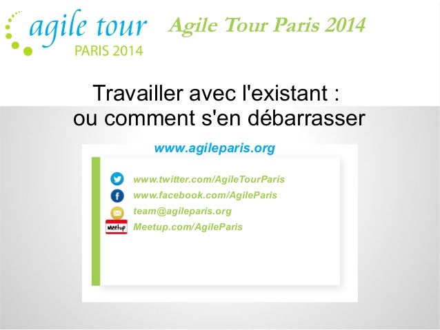 Agile Tour Paris 2014  Travailler avec l'existant :  ou comment s'en débarrasser  www.agileparis.org  www.twitter.com/Agil...
