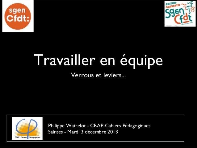Travailler en équipe Verrous et leviers...  Philippe Watrelot - CRAP-Cahiers Pédagogiques Saintes - Mardi 3 décembre 2013