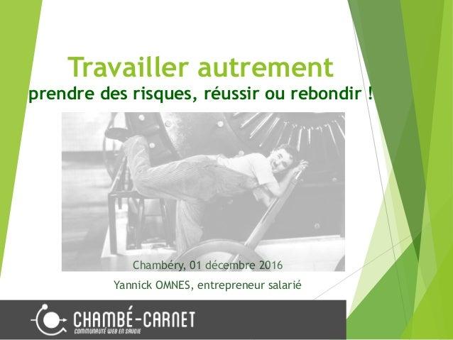 Travailler autrement prendre des risques, réussir ou rebondir ! Chambéry, 01 décembre 2016 Yannick OMNES, entrepreneur sal...