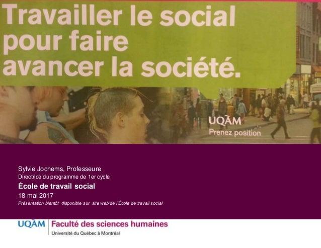 Sylvie Jochems, Professeure Directrice du programme de 1er cycle École de travail social 18 mai 2017 Présentation bientôt ...