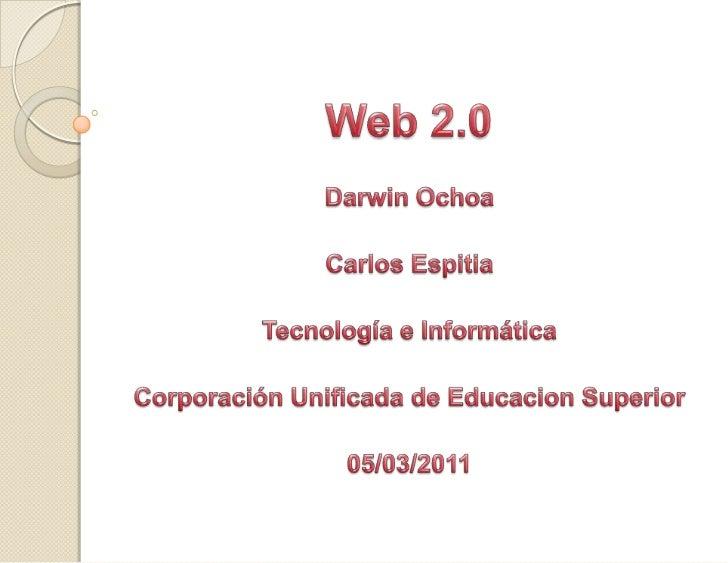 Web 2.0<br />Darwin Ochoa<br />Carlos Espitia<br />Tecnología e Informática<br />Corporación Unificada de Educacion Superi...