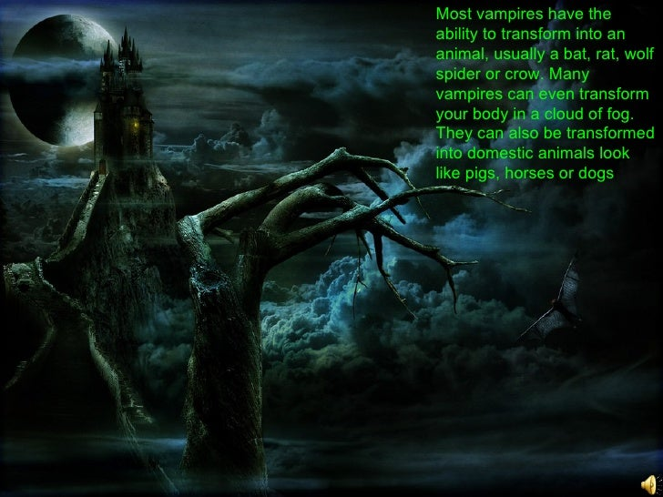 Most vampires have the ability to transform into an animal, usually a bat, rat, wolf spider or crow. Many vampires can eve...