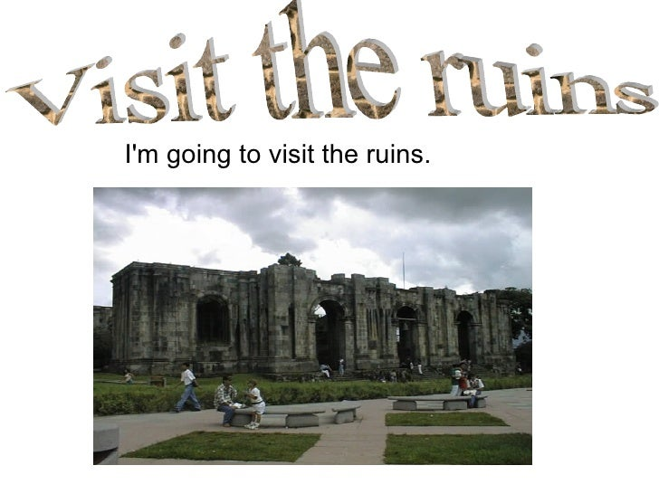 <ul><li>I'm going to visit the ruins. </li></ul>Visit the ruins