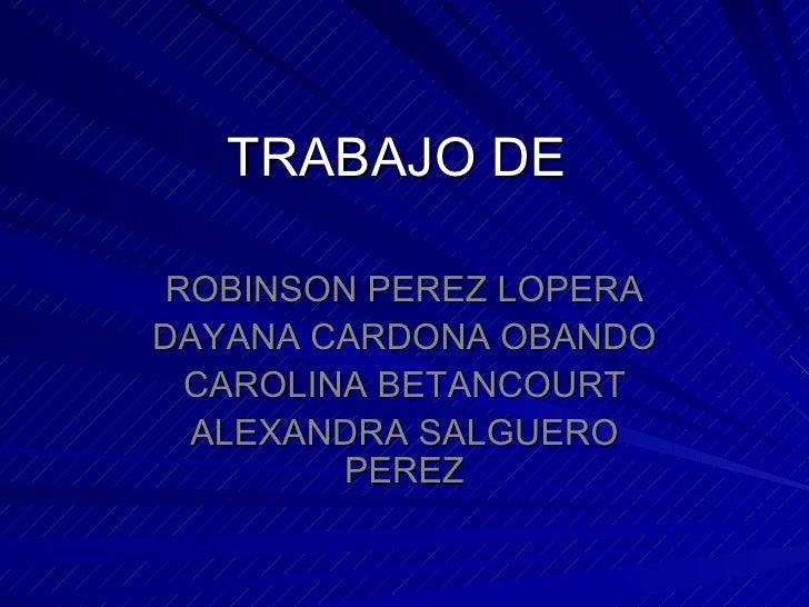 TRABAJO DE  ROBINSON PEREZ LOPERA DAYANA CARDONA OBANDO CAROLINA BETANCOURT ALEXANDRA SALGUERO PEREZ